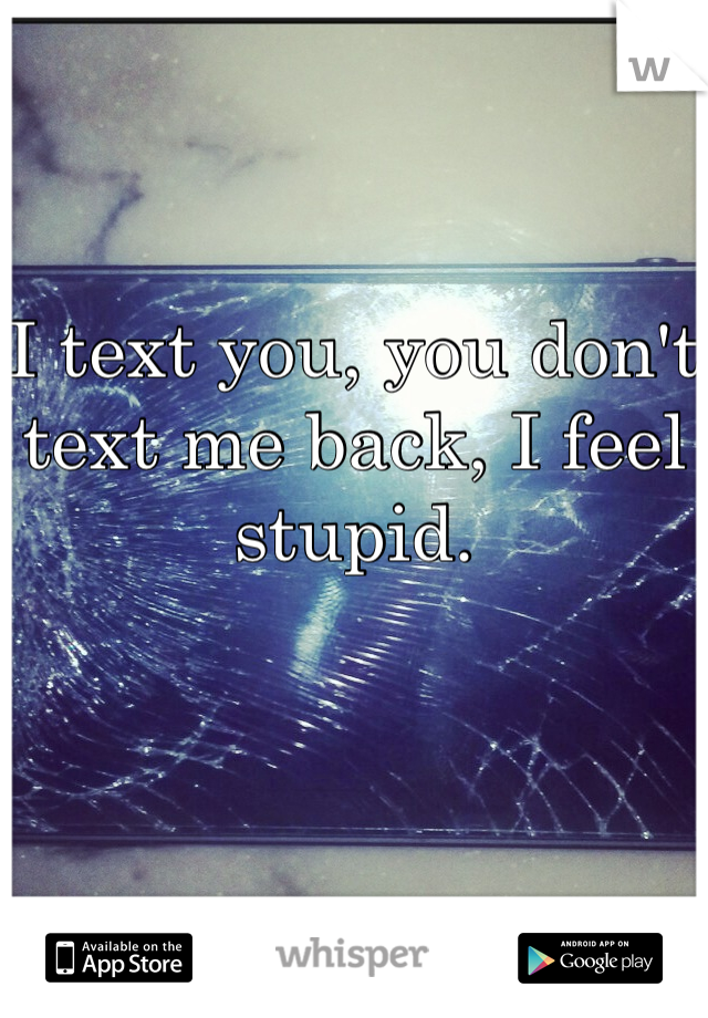 I text you, you don't text me back, I feel stupid.