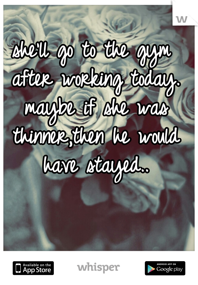 she'll go to the gym after working today. maybe if she was thinner,then he would have stayed..