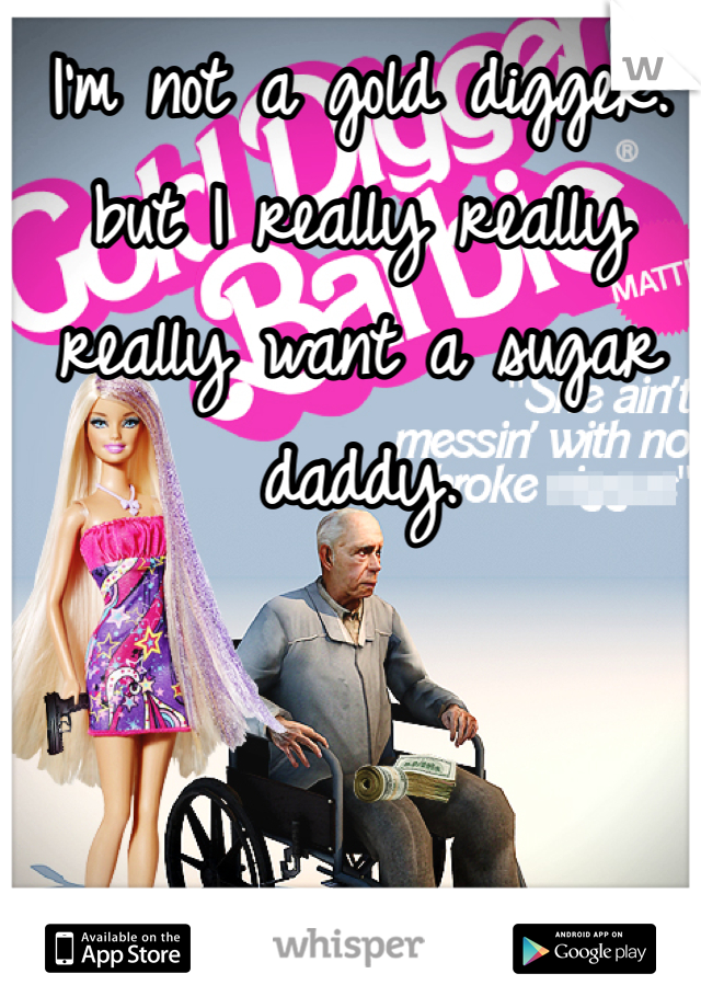 I'm not a gold digger. but I really really really want a sugar daddy.