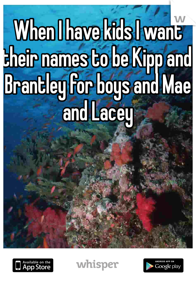 When I have kids I want their names to be Kipp and Brantley for boys and Mae and Lacey