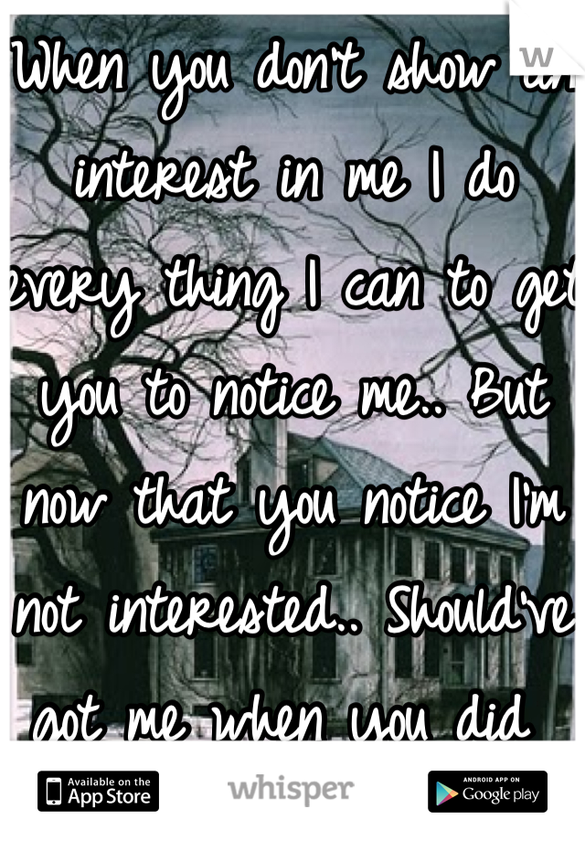 When you don't show an interest in me I do every thing I can to get you to notice me.. But now that you notice I'm not interested.. Should've got me when you did