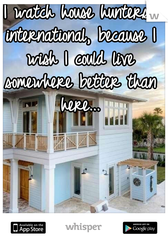 I watch house hunters international, because I wish I could live somewhere better than here...