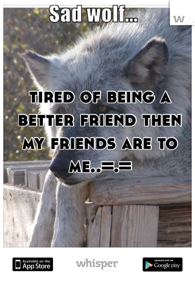 tired of being a better friend then my friends are to me..=.=