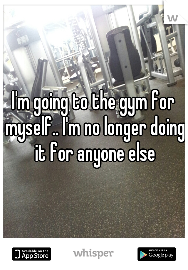 I'm going to the gym for myself.. I'm no longer doing it for anyone else