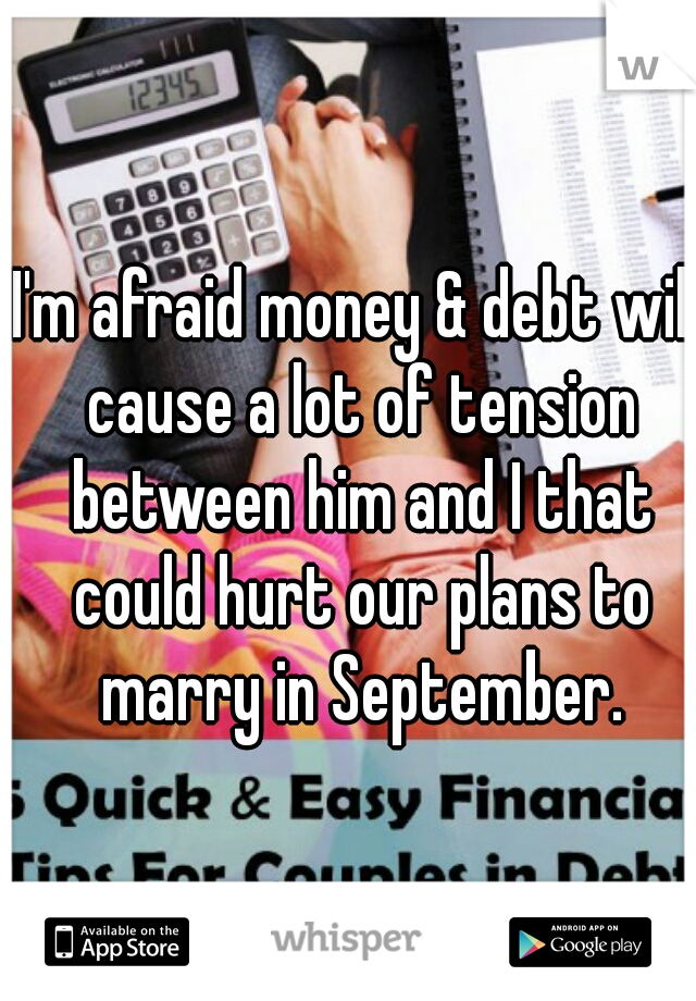 I'm afraid money & debt will cause a lot of tension between him and I that could hurt our plans to marry in September.