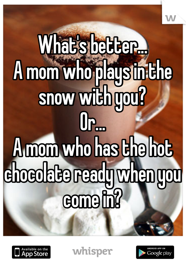 What's better... A mom who plays in the snow with you? Or... A mom who has the hot chocolate ready when you come in?