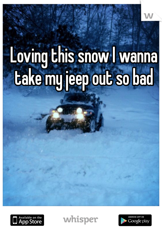 Loving this snow I wanna take my jeep out so bad