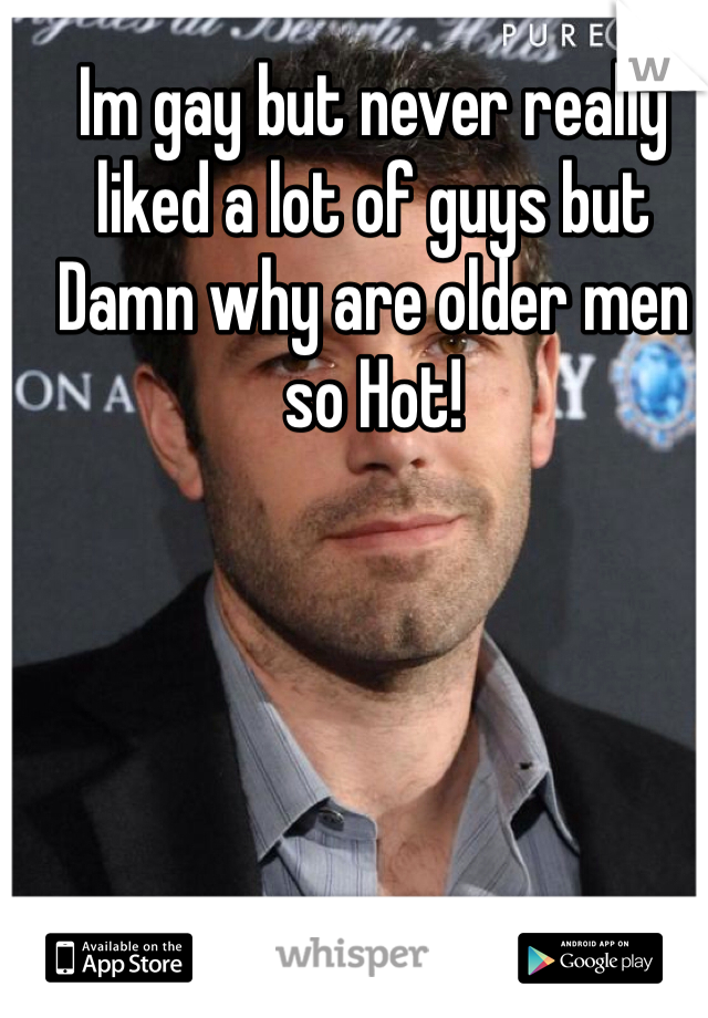 Im gay but never really liked a lot of guys but Damn why are older men so Hot!