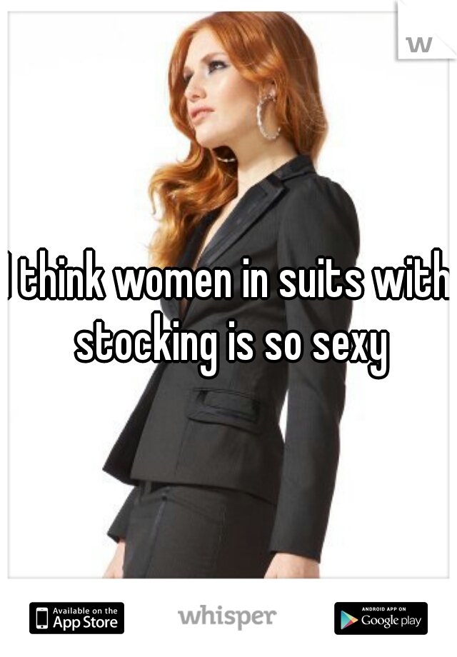 I think women in suits with stocking is so sexy