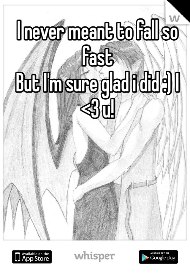 I never meant to fall so fast But I'm sure glad i did :) I <3 u!