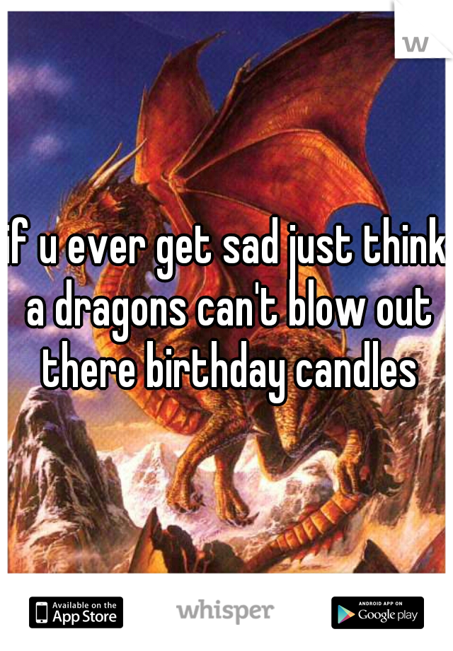 if u ever get sad just think a dragons can't blow out there birthday candles