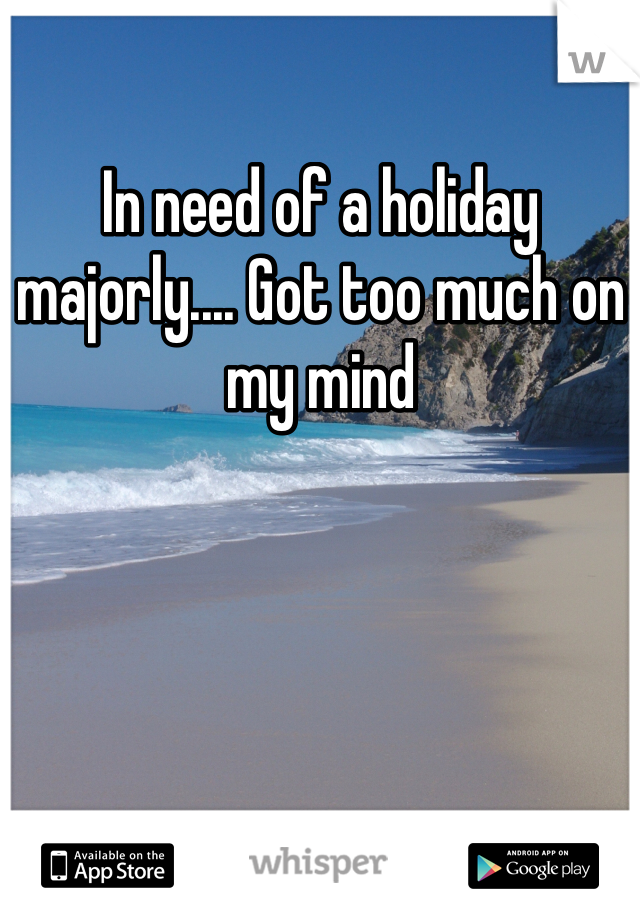 In need of a holiday majorly.... Got too much on my mind