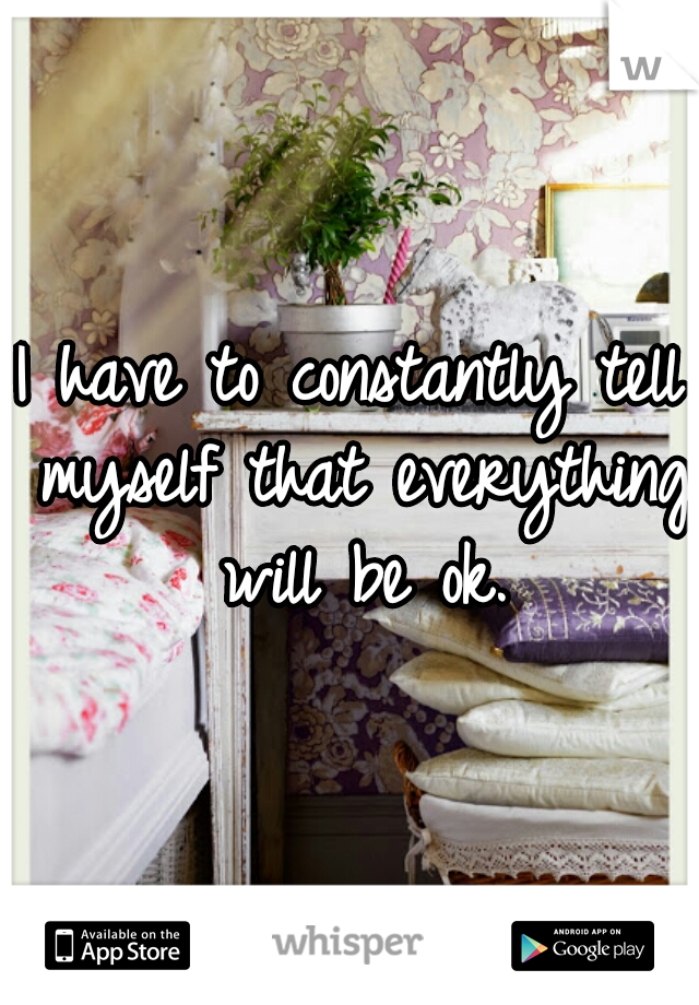 I have to constantly tell myself that everything will be ok.