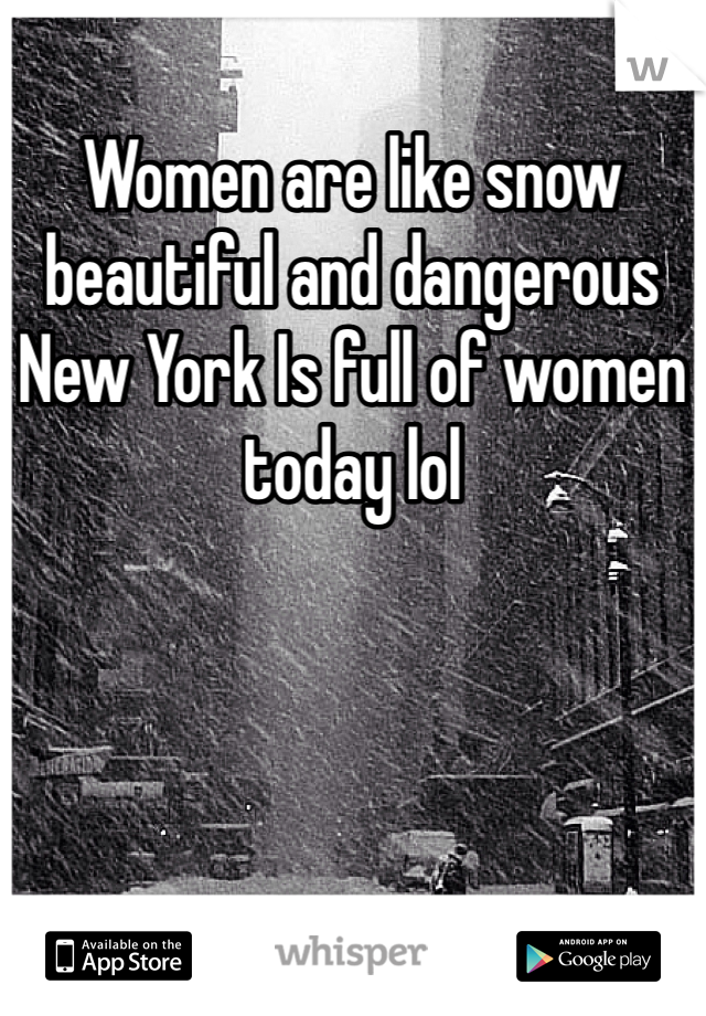 Women are like snow beautiful and dangerous New York Is full of women today lol