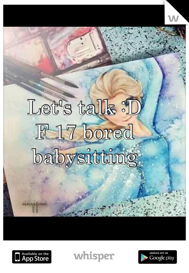 Let's talk :D  F 17 bored babysitting