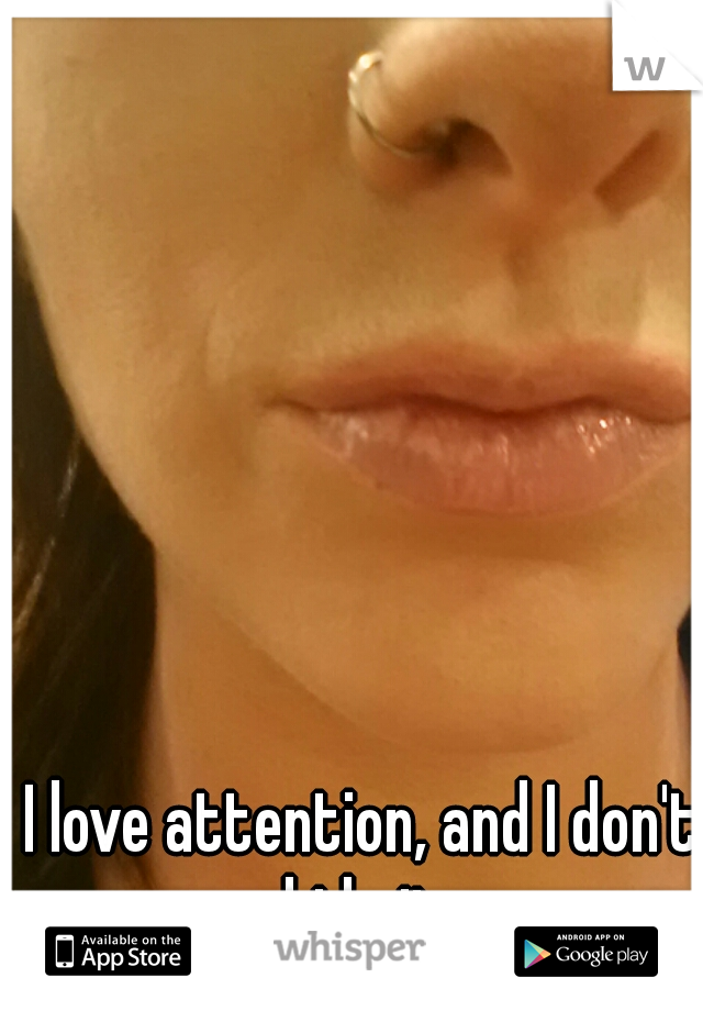 I love attention, and I don't hide it.