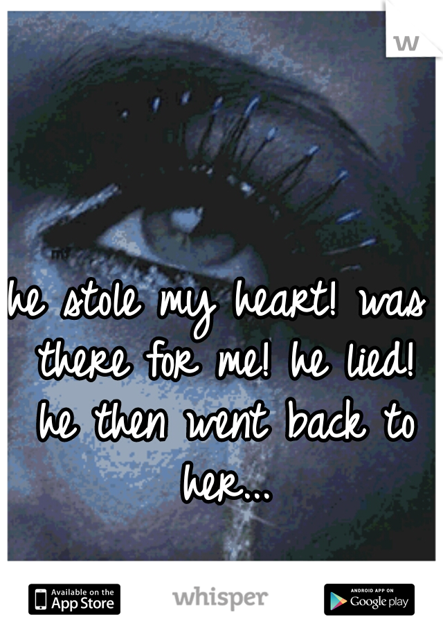 he stole my heart! was there for me! he lied! he then went back to her...