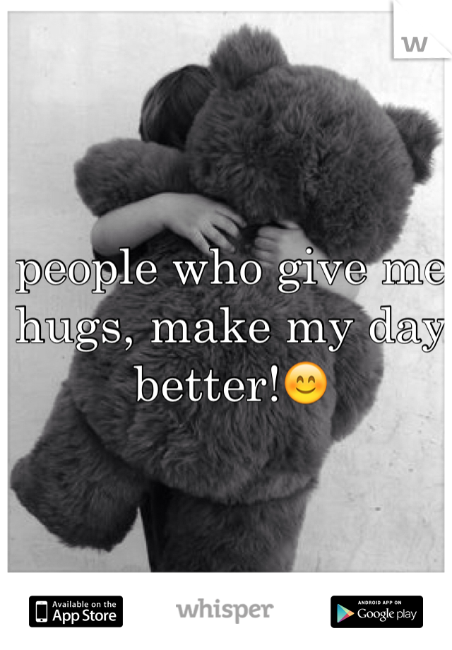 people who give me hugs, make my day better!😊