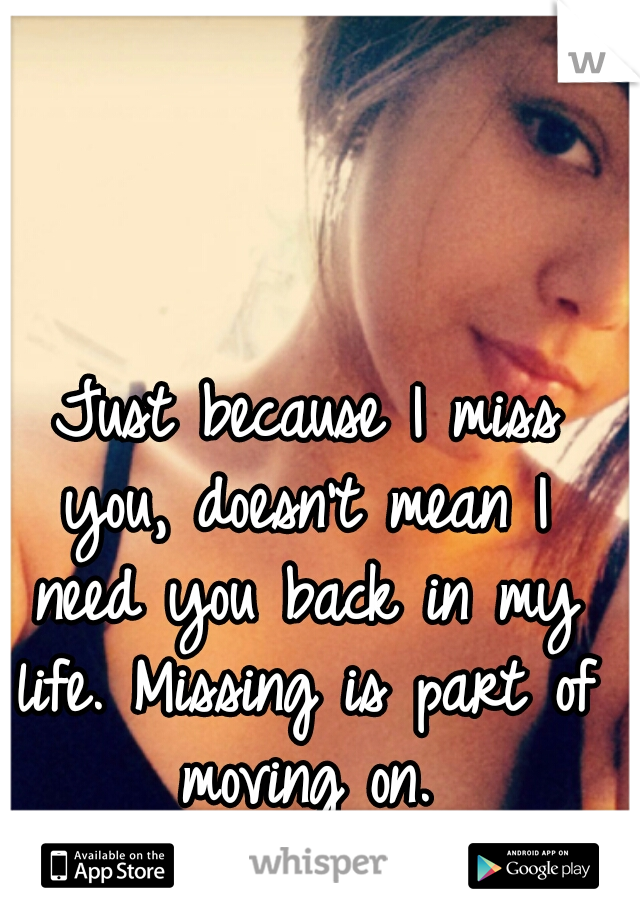 Just because I miss you, doesn't mean I need you back in my life. Missing is part of moving on.