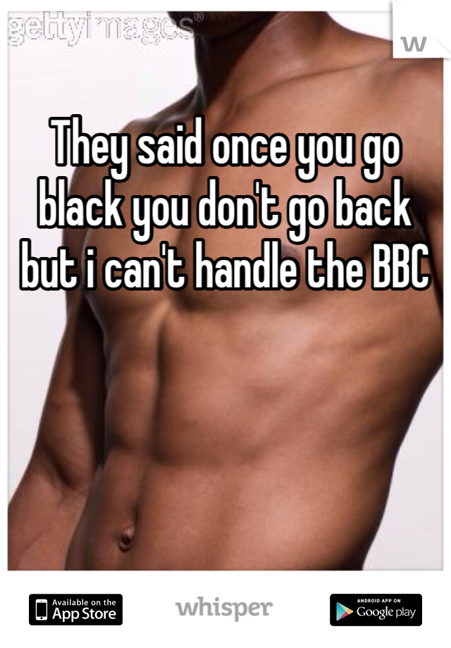 They said once you go black you don't go back but i can't handle the BBC