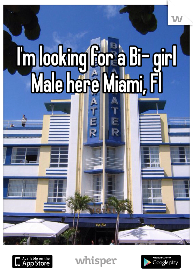 I'm looking for a Bi- girl Male here Miami, Fl