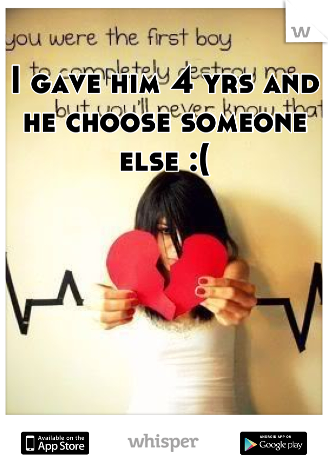 I gave him 4 yrs and he choose someone else :(