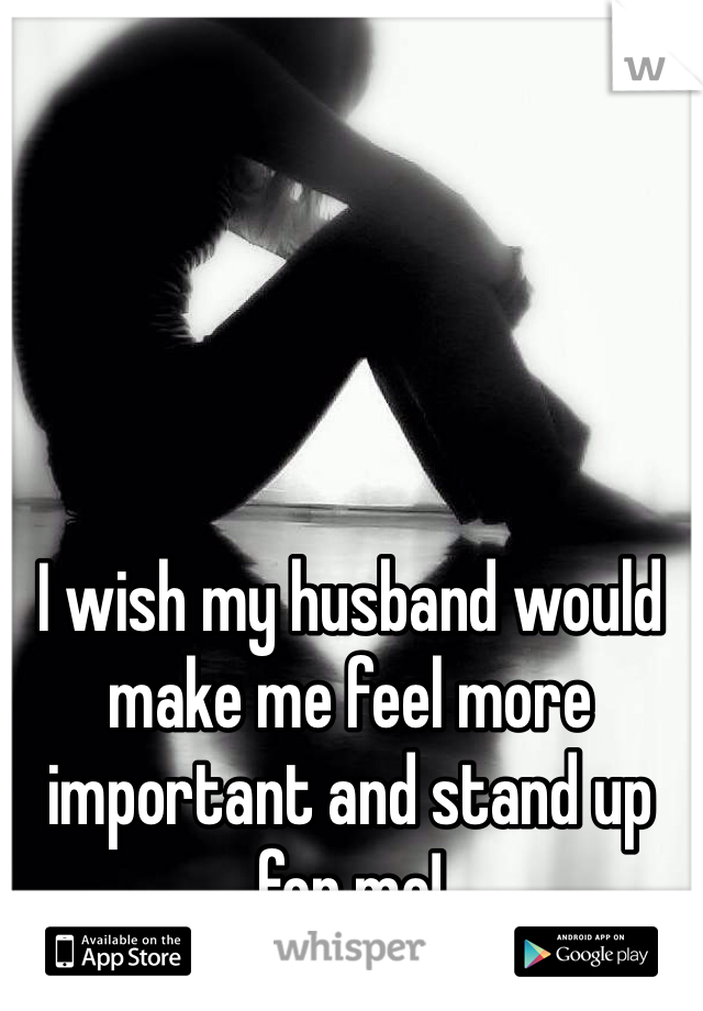 I wish my husband would make me feel more important and stand up for me!