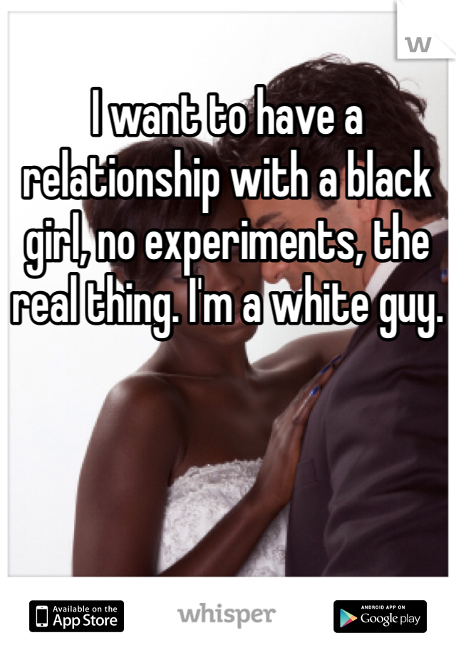 I want to have a relationship with a black girl, no experiments, the real thing. I'm a white guy.