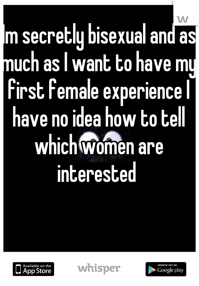 Im secretly bisexual and as much as I want to have my first female experience I have no idea how to tell which women are interested