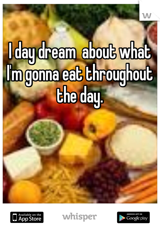 I day dream  about what I'm gonna eat throughout the day.