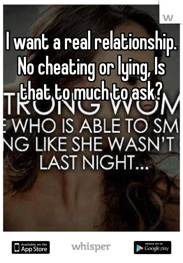 I want a real relationship. No cheating or lying, Is that to much to ask?