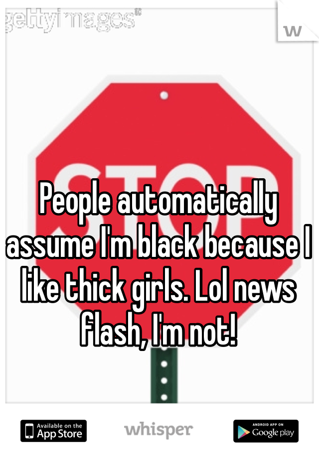 People automatically assume I'm black because I like thick girls. Lol news flash, I'm not!