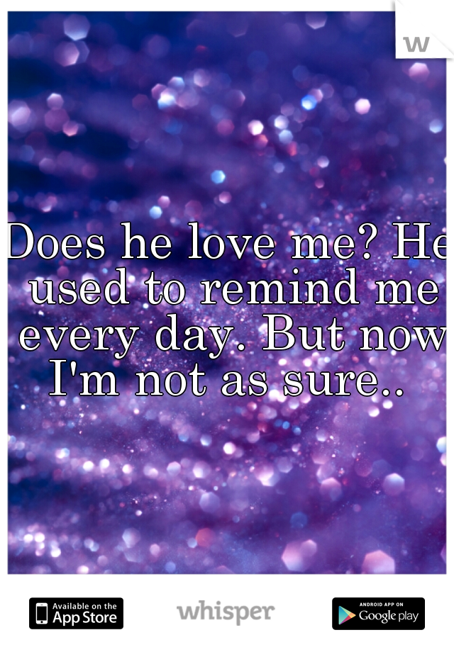 Does he love me? He used to remind me every day. But now I'm not as sure..