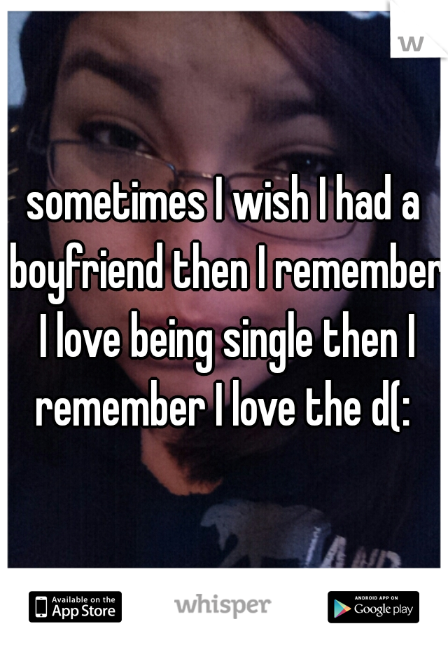 sometimes I wish I had a boyfriend then I remember I love being single then I remember I love the d(: