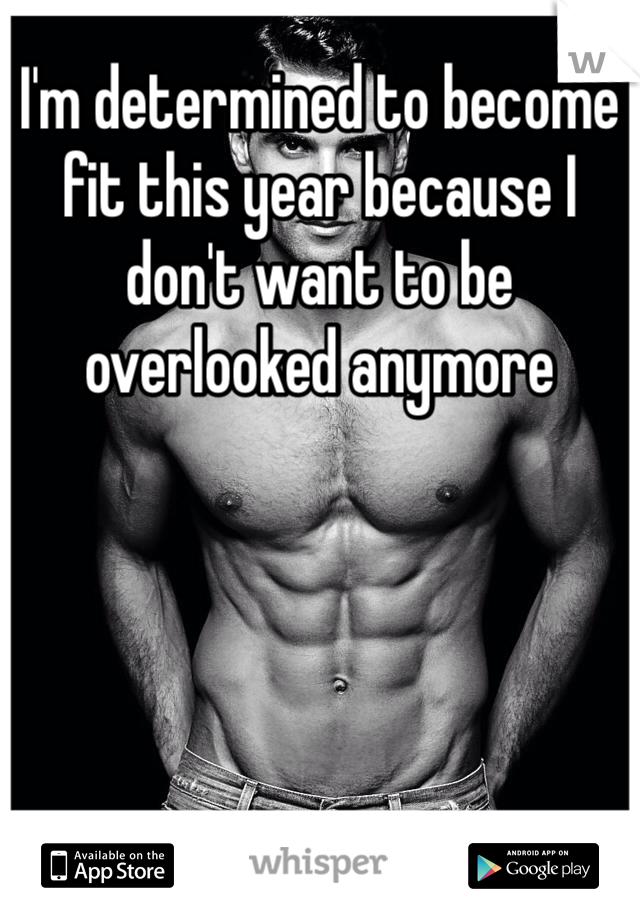 I'm determined to become fit this year because I don't want to be overlooked anymore