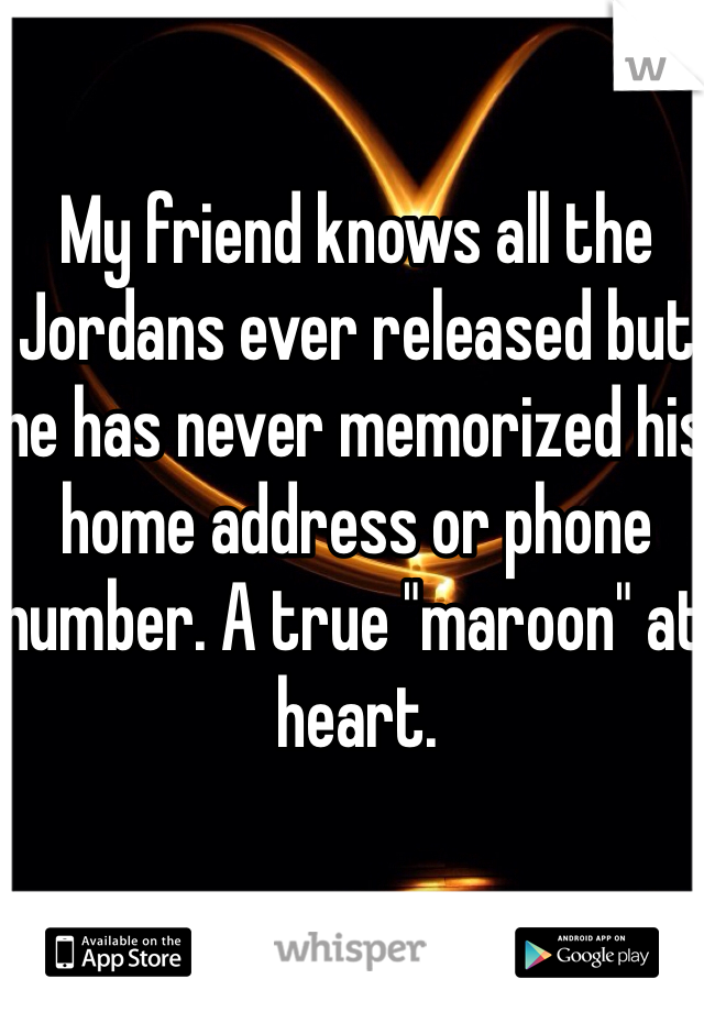 "My friend knows all the Jordans ever released but he has never memorized his home address or phone number. A true ""maroon"" at heart."