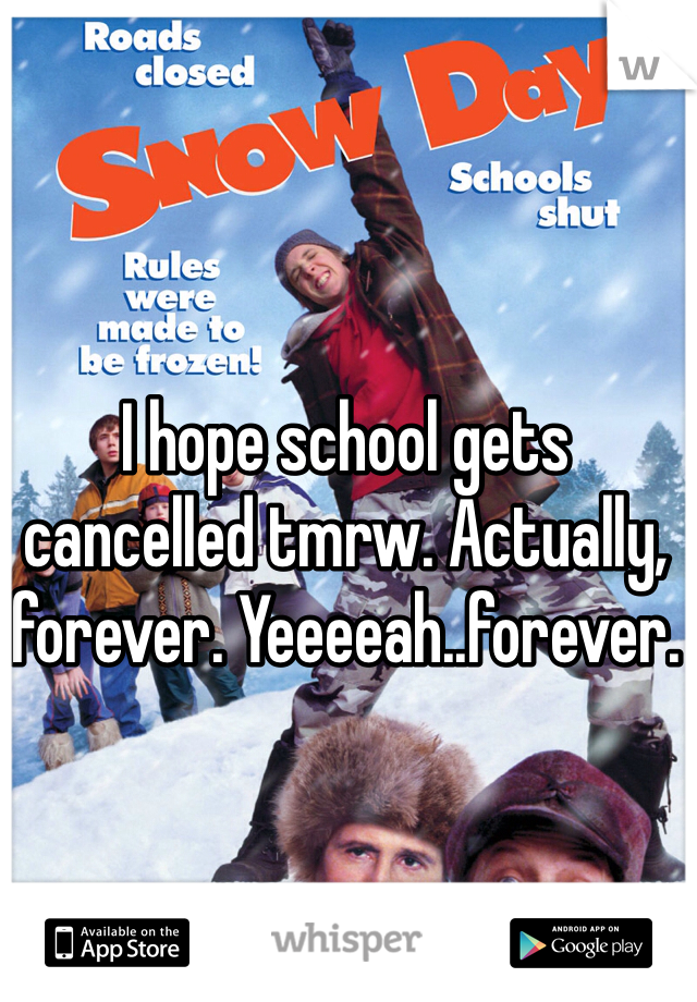 I hope school gets cancelled tmrw. Actually, forever. Yeeeeah..forever.