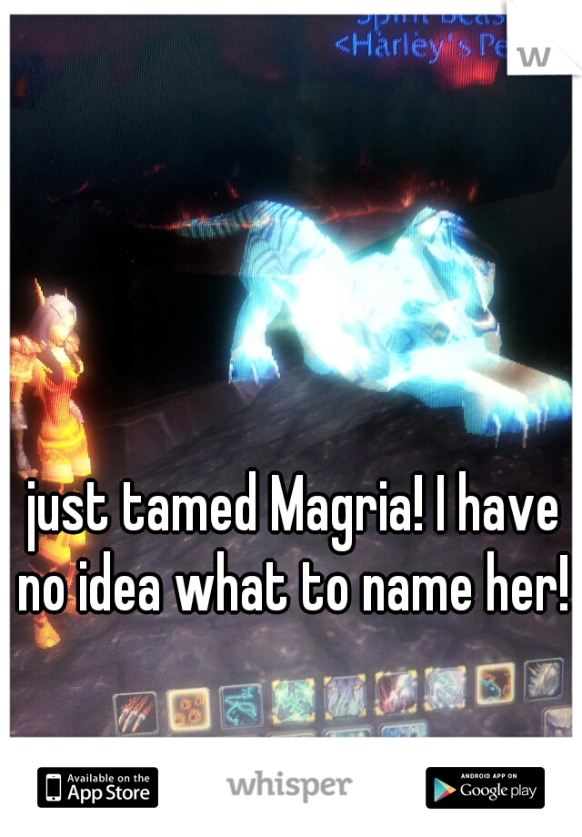 just tamed Magria! I have no idea what to name her!