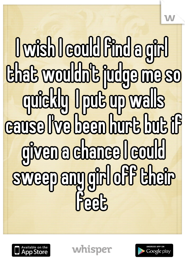 I wish I could find a girl that wouldn't judge me so quickly  I put up walls cause I've been hurt but if given a chance I could sweep any girl off their feet