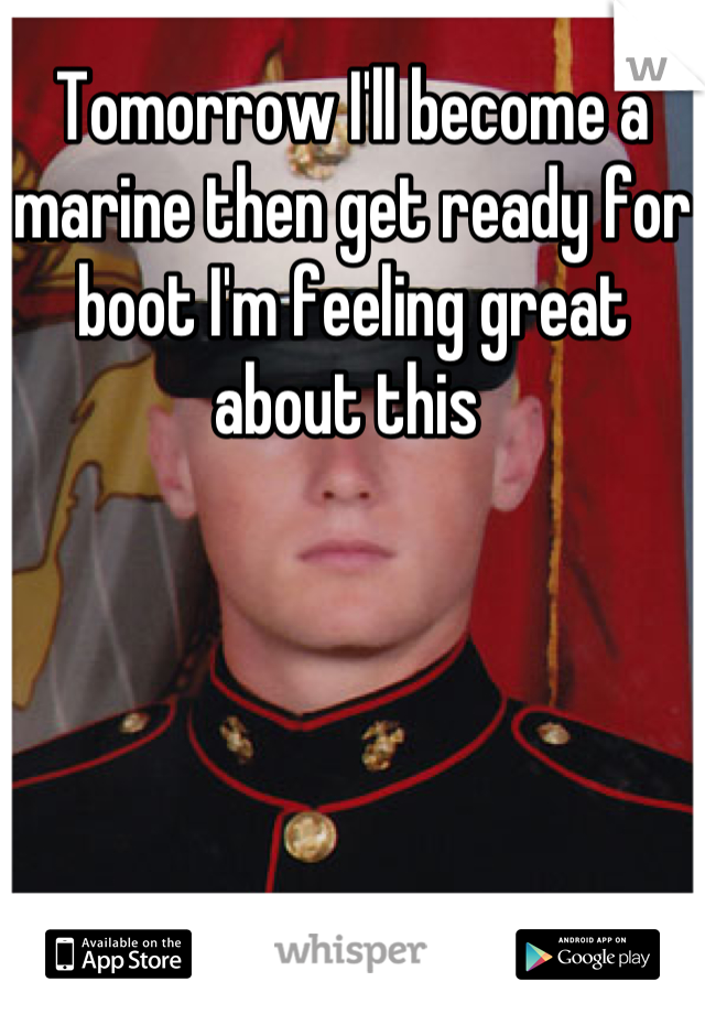 Tomorrow I'll become a marine then get ready for boot I'm feeling great about this