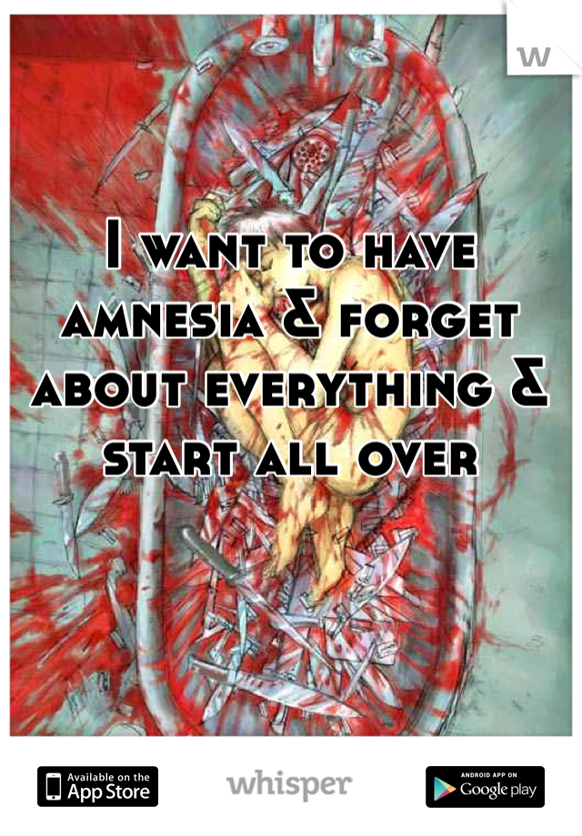 I want to have amnesia & forget about everything & start all over