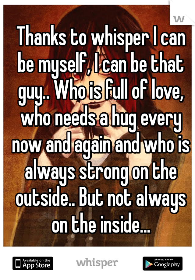Thanks to whisper I can be myself, I can be that guy.. Who is full of love, who needs a hug every now and again and who is always strong on the outside.. But not always on the inside...