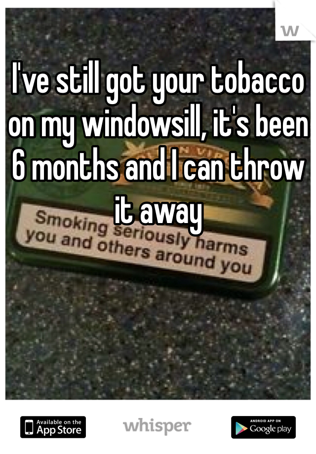 I've still got your tobacco on my windowsill, it's been 6 months and I can throw it away