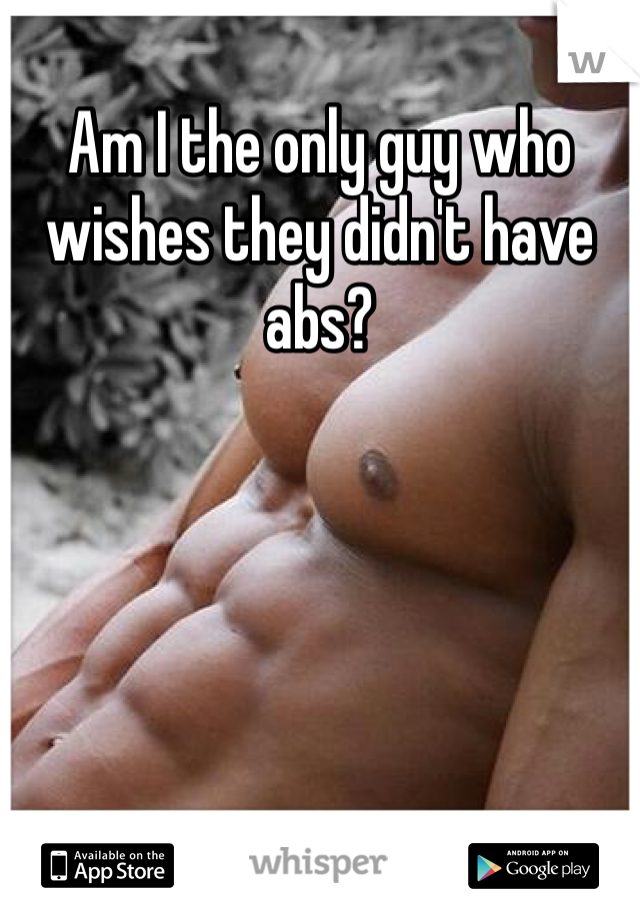 Am I the only guy who wishes they didn't have abs?