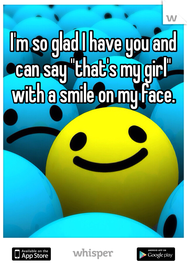 """I'm so glad I have you and can say """"that's my girl"""" with a smile on my face."""
