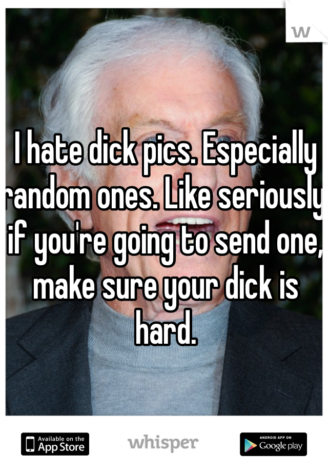 I hate dick pics. Especially random ones. Like seriously if you're going to send one, make sure your dick is hard.