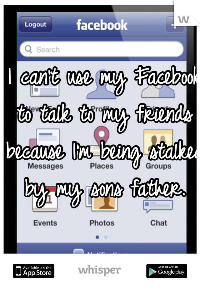 I can't use my Facebook to talk to my friends because I'm being stalked by my sons father.