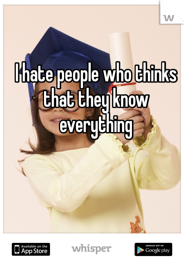 I hate people who thinks that they know everything