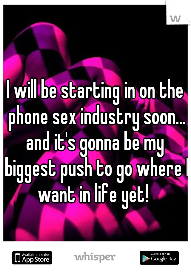 I will be starting in on the phone sex industry soon... and it's gonna be my biggest push to go where I want in life yet!
