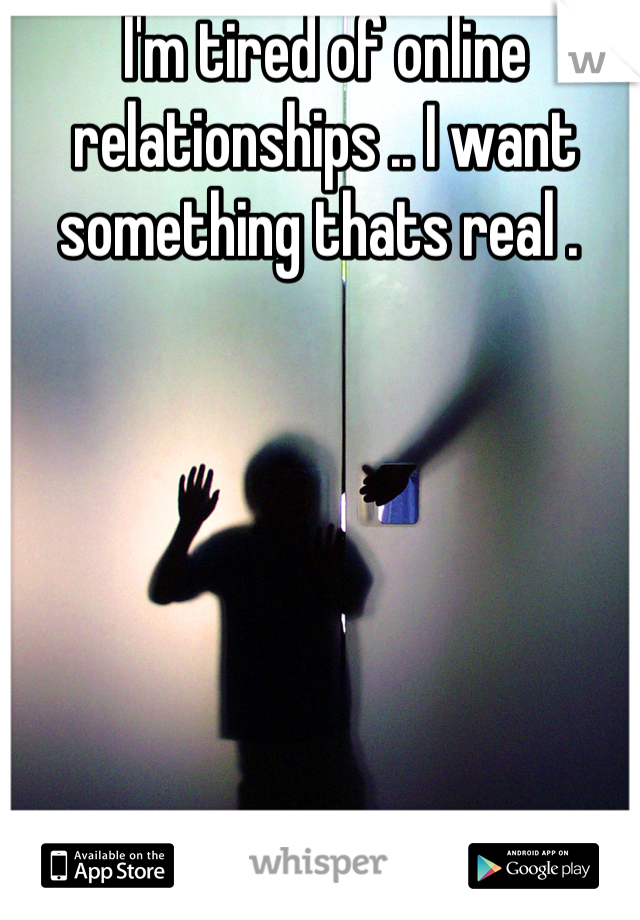 I'm tired of online relationships .. I want something thats real .